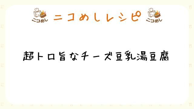 【ニコめしレシピ】超トロ旨なチーズ豆乳湯豆腐