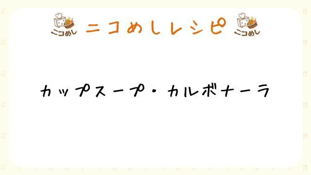 【ニコめしレシピ】カップスープ・カルボナーラ