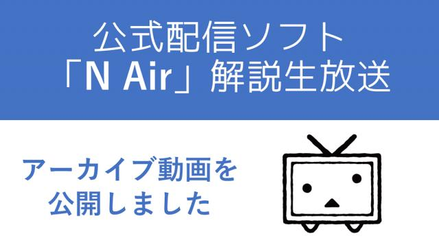 公式配信ソフト「N Air」解説生放送のアーカイブ動画を公開しました