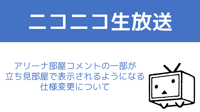 【ニコニコ生放送】アリーナ部屋のコメントの一部が立ち見部屋で表示されるようになる仕様変更について