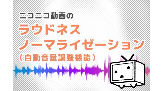 ニコニコ動画のラウドネスノーマライゼーション(自動音量調整機能)について