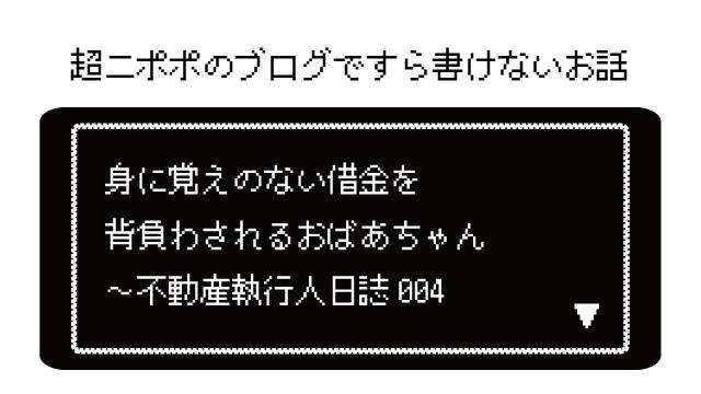 身に覚えのない借金を背負わされるおばあちゃん ~不動産執行人日誌004
