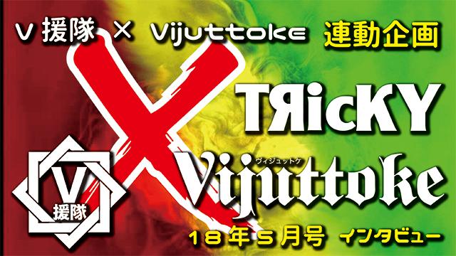 Vijuttoke18年5月号「TЯicKY」インタビュー