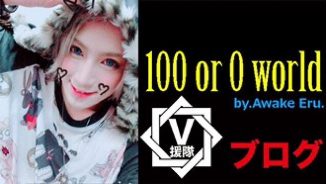 Awake  Eru. ブログ 第ニ回「100 or 0 world」