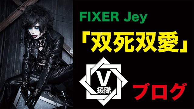 FIXER Vo.Jey ブログ 第七回「双死双愛」