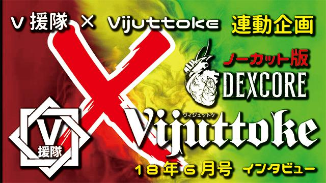 Vijuttoke18年6月号「DEXCORE」インタビュー(ノーカット版)