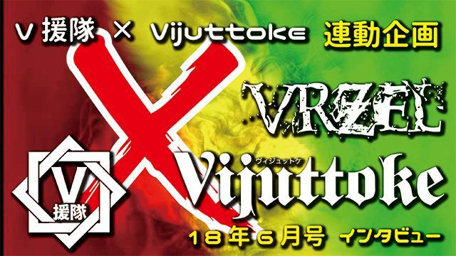 Vijuttoke18年6月号「VRZEL」インタビュー