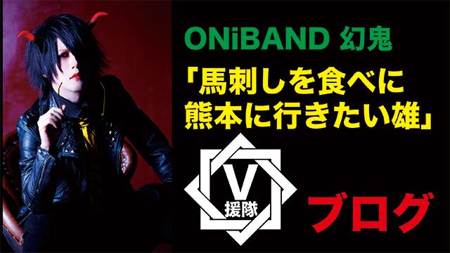 ONiBAND 幻鬼 ブログ 第九回「馬刺しを食べに熊本に行きたい雄」