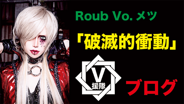 Roub Vo.メツ ブログ 第ニ回「破滅的衝動」
