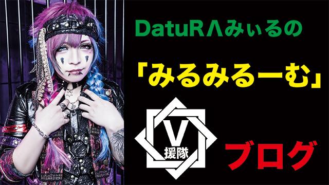 DatuRΛ みぃる ブログ 第十ニ回「みるみるーむ」