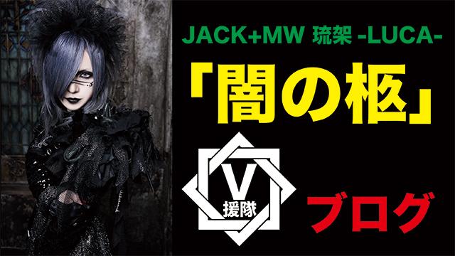 JACK+MW 琉架-LUCA- ブログ 第十四回「闇の柩」