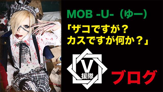 MOB -U- ブログ 第八回「ザコですが?カスですが何か?」