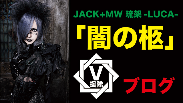 JACK+MW 琉架-LUCA- ブログ 第十五回「闇の柩」