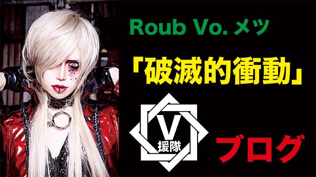 Roub Vo.メツ ブログ 第六回「破滅的衝動」