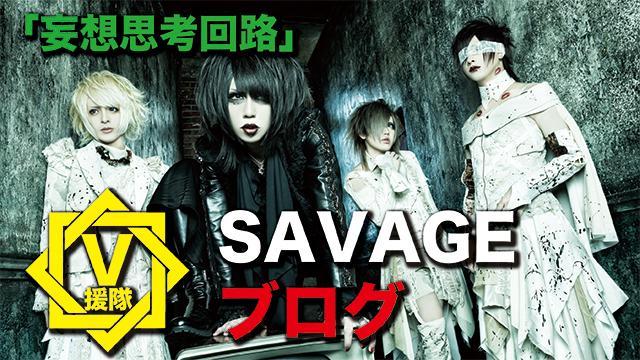 SAVAGE ブログ 第十二回「妄想思考回路」