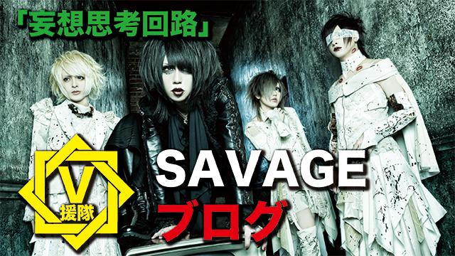 SAVAGE ブログ 第十三回「妄想思考回路」