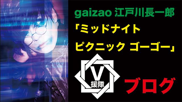 gaizao 江戸川長一郎 ブログ 第六回「ミッドナイト ピクニック ゴーゴー」