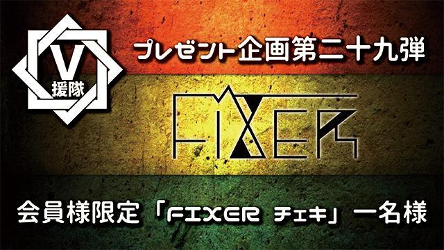 V援隊 プレゼント企画第二十九弾 FIXER