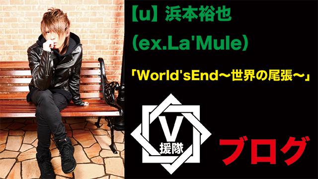 【u】 浜本裕也(ex.La'Mule)ブログ 第二十回「World'sEnd〜世界の尾張〜」