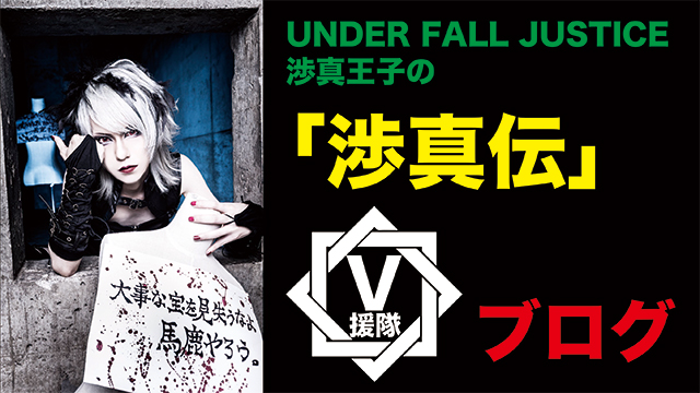 UNDER FALL JUSTICE 渉真王子のブログ 第十九回「渉真伝」