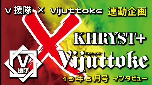 Vijuttoke19年6月号「KHRYST+」インタビュー