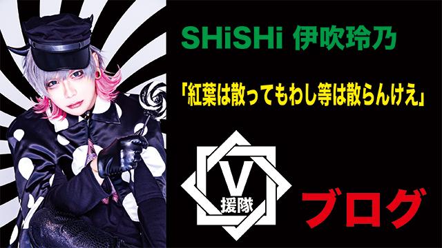 SHiSHi 伊吹玲乃 ブログ 第一回「紅葉は散ってもわし等は散らんけえ」