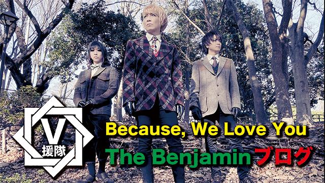 The Benjamin ブログ 第五回「Because, We Love You」