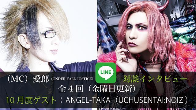 (MC)愛郎(UNDER FALL JUSTICE) LINE対談インタビュー! 第4回(全4回) 10月度ゲスト:ANGEL-TAKA(UCHUSENTAI:NOIZ )