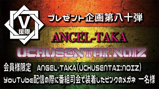 V援隊 プレゼント企画第八十弾 ANGEL-TAKA(UCHUSENTAI:NOIZ)