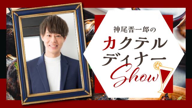 第13回目『神尾晋一郎のカクテルディナーShow』放送のお知らせ
