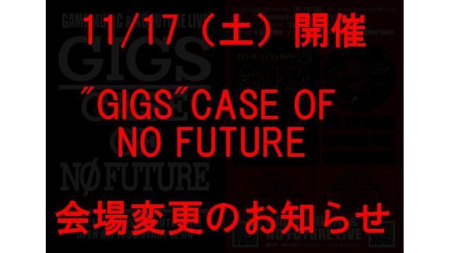 """【11/17 会場変更】「""""GIGS"""" CASE OF NO FUTURE」チケットを買った方に重大なお詫びとお知らせ"""