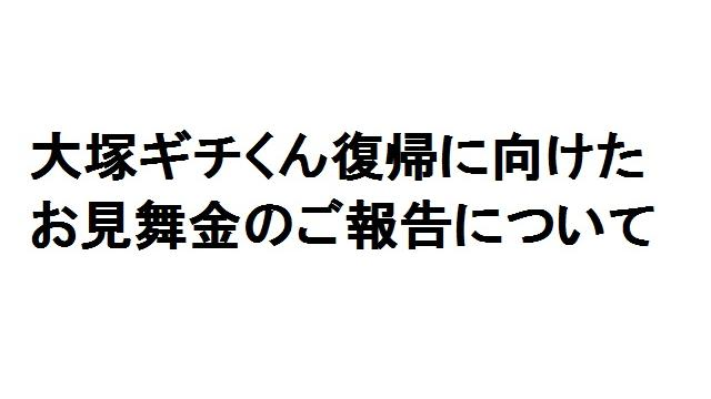 【お知らせ】大塚ギチくんの復帰に向けたお見舞金のご報告です