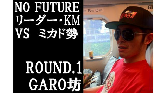 「ノーフューチャー」リーダー・KM vs ミカド勢 ROUND1「GARO坊」(set final)
