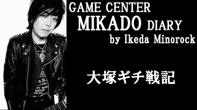 【ミカド店長イケダミノロックの業務日誌】大塚ギチ戦記(その7)