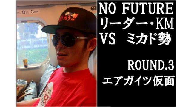 「ノーフューチャー」リーダー・KM vs ミカド勢 ROUND3「エアガイツ仮面」(set1)