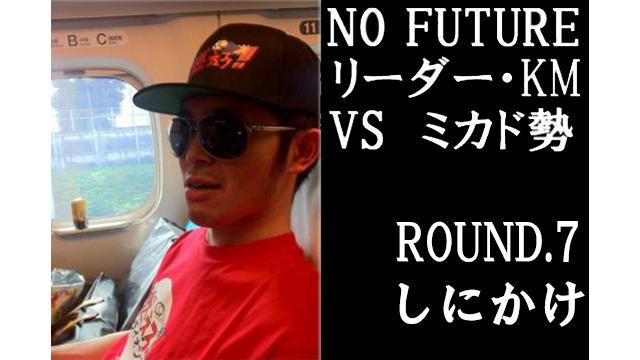 「ノーフューチャー」リーダー・KM vs ミカド勢 ROUND7「しにかけ」(set1)