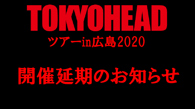 【お知らせ】3月14日開催予定分「TOKYO HEADツアーin広島2020」延期のお知らせ