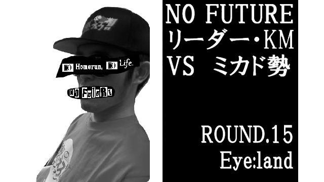 「ノーフューチャー」リーダー・KM vs ミカド勢 ROUND.15「Eye:land」(set1)