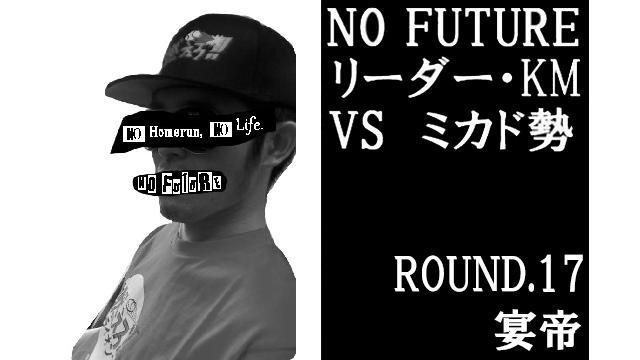 「ノーフューチャー」リーダー・KM vs ミカド勢 ROUND.17「宴帝」(set1)