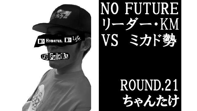 「ノーフューチャー」リーダー・KM vs ミカド勢 ROUND.21「ちゃんたけ」(set 4)