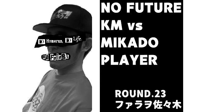 「ノーフューチャー」リーダー・KM vs ミカド勢 ROUND.23「ファラヲ佐々木」(set1)