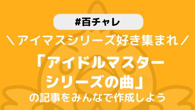 【百チャレ】「アイドルマスターシリーズの曲の記事をみんなで作ろう!」が2月19日からスタートします