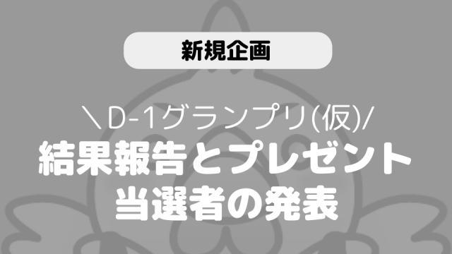 【D-1グランプリ(仮)】結果とプレゼント当選者につきまして