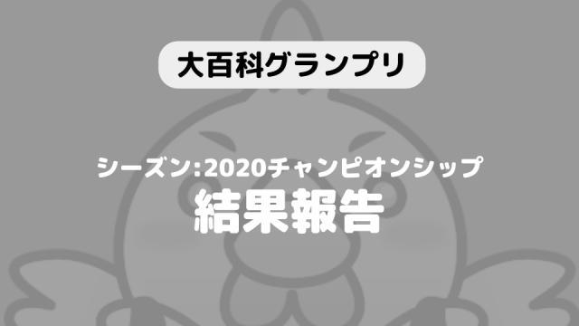 【大百科グランプリ:シーズン2020上半期チャンピオンシップ】結果につきまして