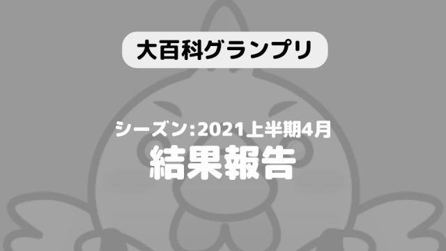 【大百科グランプリ:シーズン2021上半期4月】結果につきまして