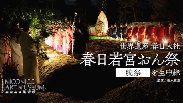 【ニコニコ美術館特別編】 春日大社から「春日若宮おん祭」を生中継