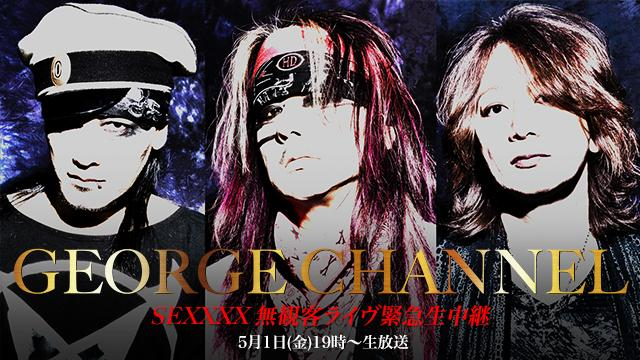 【5月1日(金)19時〜生放送】GEORGE CHANNEL Vol.9 SEXXXX 無観客ライヴ緊急生中継