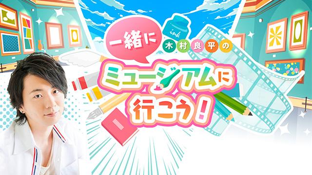 新番組【木村良平の一緒にミュージアムに行こう!】開演!