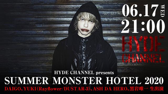 【6月17日(水)21:00~生放送】HYDE CHANNEL presents SUMMER MONSTER HOTEL 2020 〜DAIGO、YUKI(Rayflower/DUSTAR-3)、ASH DA HERO、黒岩唯一 生出演〜
