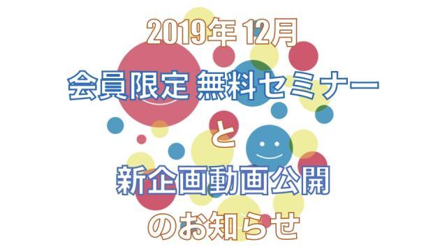 【お知らせ】2019年12月 無料セミナーと新企画動画公開のお知らせ!